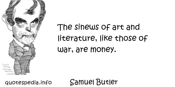 Samuel Butler - The sinews of art and literature, like those of war, are money.