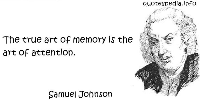 Samuel Johnson - The true art of memory is the art of attention.