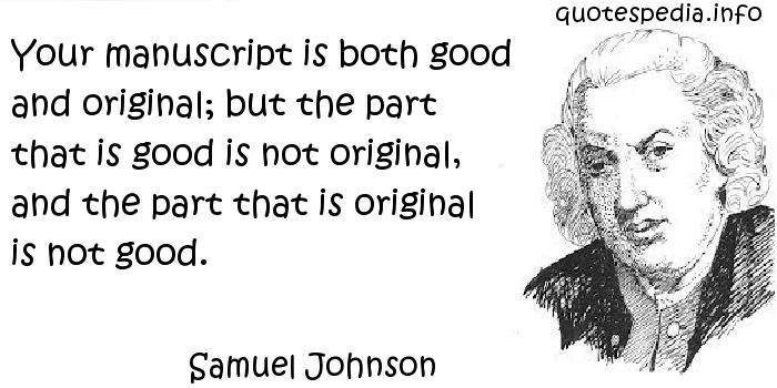 Samuel Johnson - Your manuscript is both good and original; but the part that is good is not original, and the part that is original is not good.