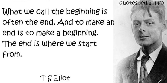 T S Eliot - What we call the beginning is often the end. And to make an end is to make a beginning. The end is where we start from.