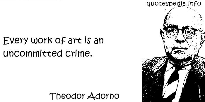 Theodor Adorno - Every work of art is an uncommitted crime.