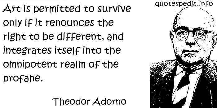 Theodor Adorno - Art is permitted to survive only if it renounces the right to be different, and integrates itself into the omnipotent realm of the profane.