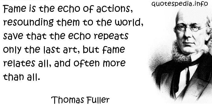 Thomas Fuller - Fame is the echo of actions, resounding them to the world, save that the echo repeats only the last art, but fame relates all, and often more than all.