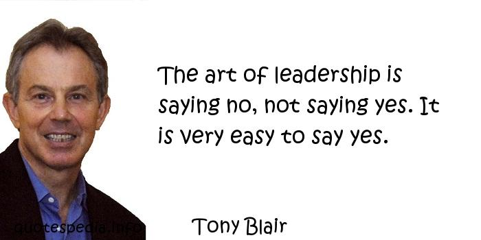 Tony Blair - The art of leadership is saying no, not saying yes. It is very easy to say yes.
