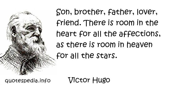 Victor Hugo - Son, brother, father, lover, friend. There is room in the heart for all the affections, as there is room in heaven for all the stars.