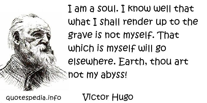 Victor Hugo - I am a soul. I know well that what I shall render up to the grave is not myself. That which is myself will go elsewhere. Earth, thou art not my abyss!