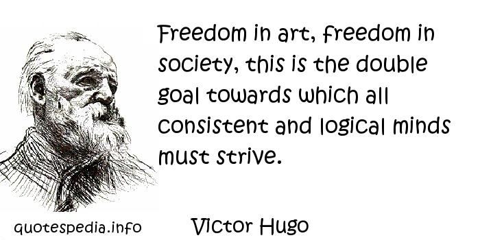 Victor Hugo - Freedom in art, freedom in society, this is the double goal towards which all consistent and logical minds must strive.