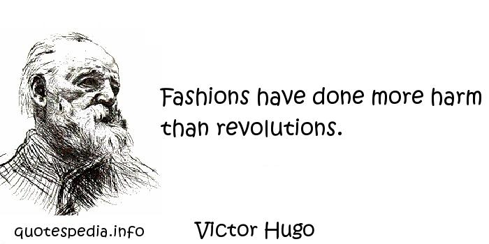 Victor Hugo - Fashions have done more harm than revolutions.