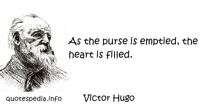 Victor Hugo - As the purse is emptied, the heart is filled.