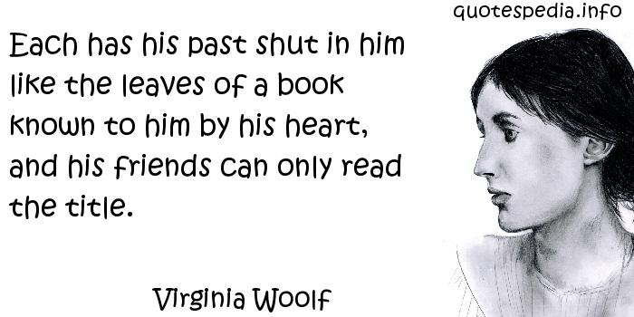 Virginia Woolf - Each has his past shut in him like the leaves of a book known to him by his heart, and his friends can only read the title.