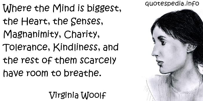 Virginia Woolf - Where the Mind is biggest, the Heart, the Senses, Magnanimity, Charity, Tolerance, Kindliness, and the rest of them scarcely have room to breathe.