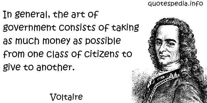 Voltaire - In general, the art of government consists of taking as much money as possible from one class of citizens to give to another.