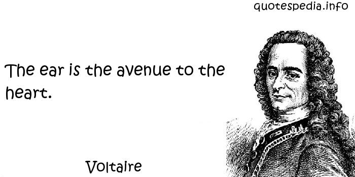 Voltaire - The ear is the avenue to the heart.