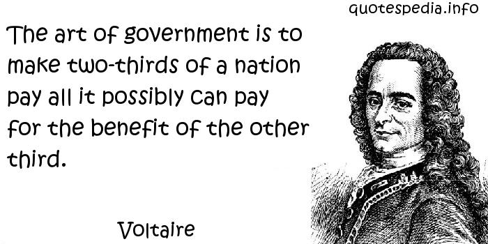 Voltaire - The art of government is to make two-thirds of a nation pay all it possibly can pay for the benefit of the other third.