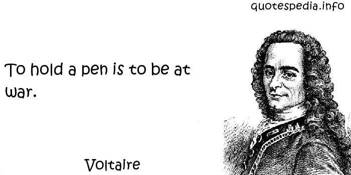 Voltaire - To hold a pen is to be at war.