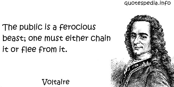 Voltaire - The public is a ferocious beast; one must either chain it or flee from it.