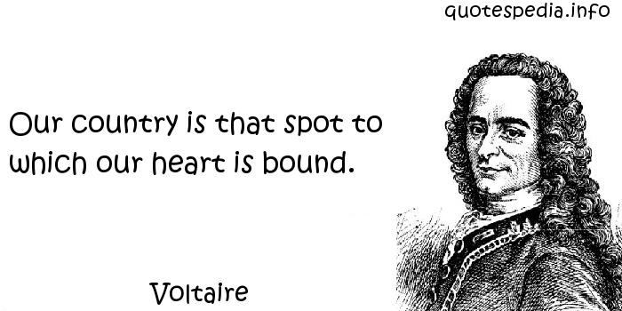 Voltaire - Our country is that spot to which our heart is bound.