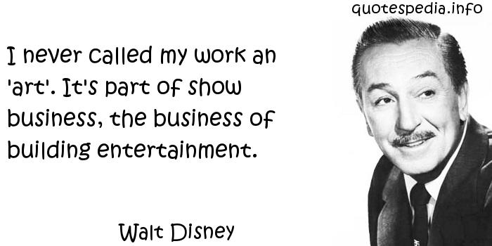 Walt Disney - I never called my work an 'art'. It's part of show business, the business of building entertainment.