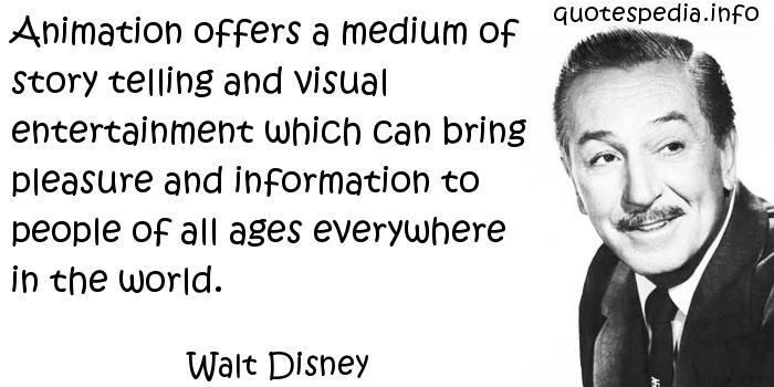 Walt Disney - Animation offers a medium of story telling and visual entertainment which can bring pleasure and information to people of all ages everywhere in the world.