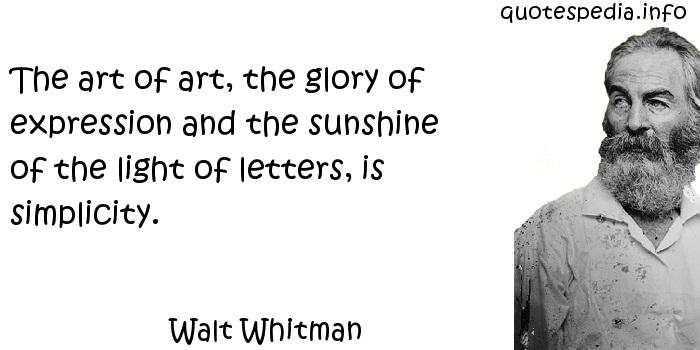 Walt Whitman - The art of art, the glory of expression and the sunshine of the light of letters, is simplicity.