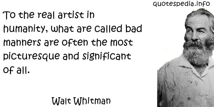 Walt Whitman - To the real artist in humanity, what are called bad manners are often the most picturesque and significant of all.