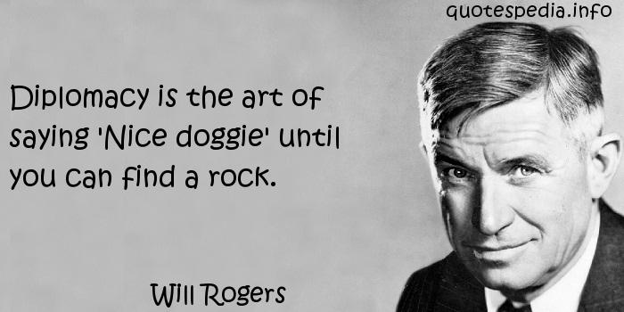 Will Rogers - Diplomacy is the art of saying 'Nice doggie' until you can find a rock.