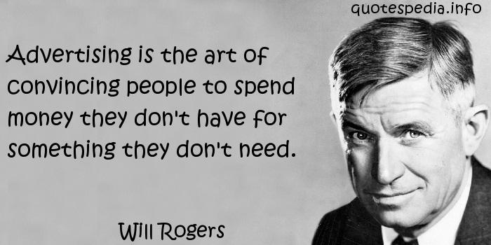 Will Rogers - Advertising is the art of convincing people to spend money they don't have for something they don't need.