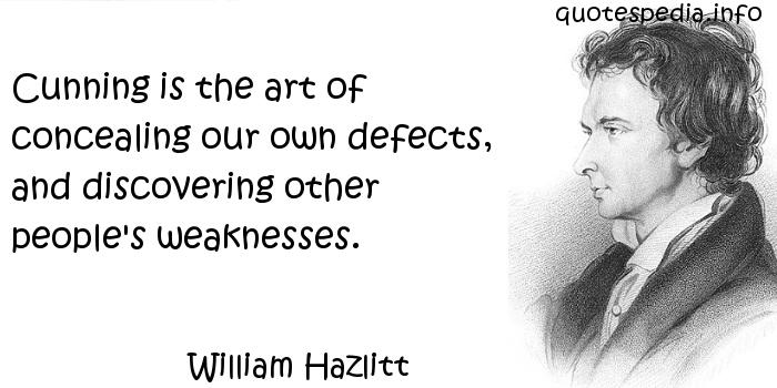 William Hazlitt - Cunning is the art of concealing our own defects, and discovering other people's weaknesses.