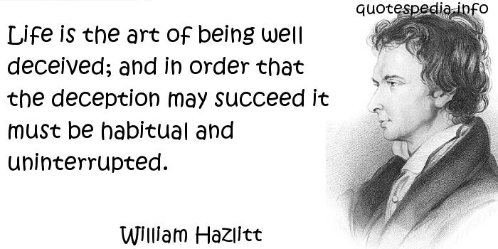 William Hazlitt - Life is the art of being well deceived; and in order that the deception may succeed it must be habitual and uninterrupted.