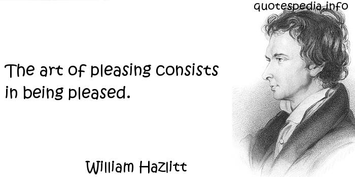 William Hazlitt - The art of pleasing consists in being pleased.