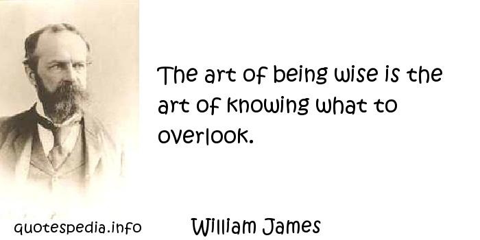 William James - The art of being wise is the art of knowing what to overlook.