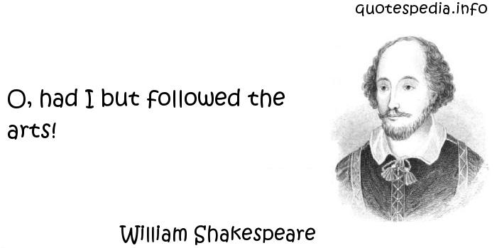 William Shakespeare - O, had I but followed the arts!