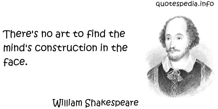 William Shakespeare - There's no art to find the mind's construction in the face.