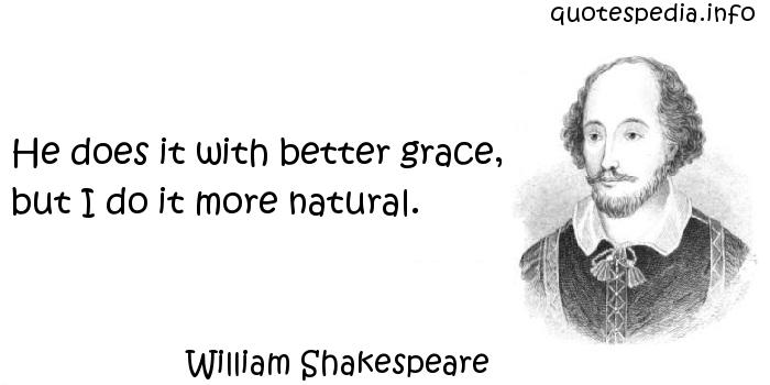 William Shakespeare - He does it with better grace, but I do it more natural.