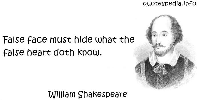 William Shakespeare - False face must hide what the false heart doth know.