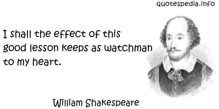 William Shakespeare - I shall the effect of this good lesson keeps as watchman to my heart.