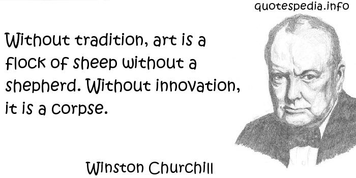 Winston Churchill - Without tradition, art is a flock of sheep without a shepherd. Without innovation, it is a corpse.