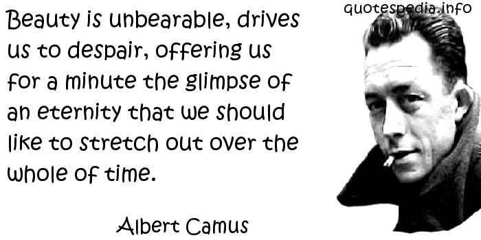 Albert Camus - Beauty is unbearable, drives us to despair, offering us for a minute the glimpse of an eternity that we should like to stretch out over the whole of time.