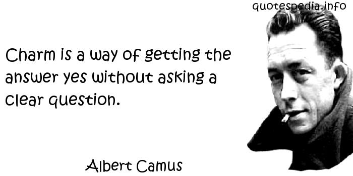 Albert Camus - Charm is a way of getting the answer yes without asking a clear question.