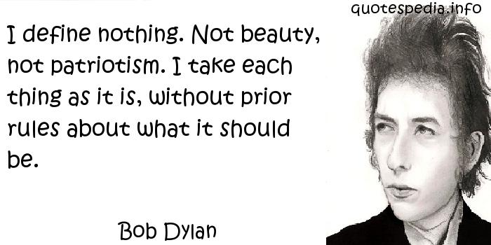 Bob Dylan - I define nothing. Not beauty, not patriotism. I take each thing as it is, without prior rules about what it should be.