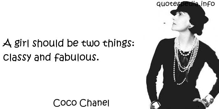 Coco Chanel - A girl should be two things: classy and fabulous.