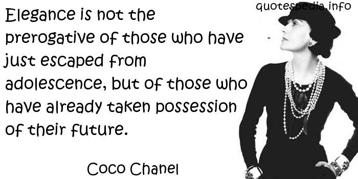 Coco Chanel - Elegance is not the prerogative of those who have just escaped from adolescence, but of those who have already taken possession of their future.