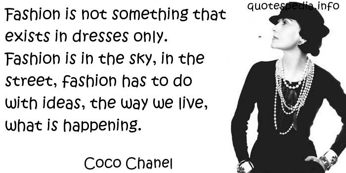 Coco Chanel - Fashion is not something that exists in dresses only. Fashion is in the sky, in the street, fashion has to do with ideas, the way we live, what is happening.