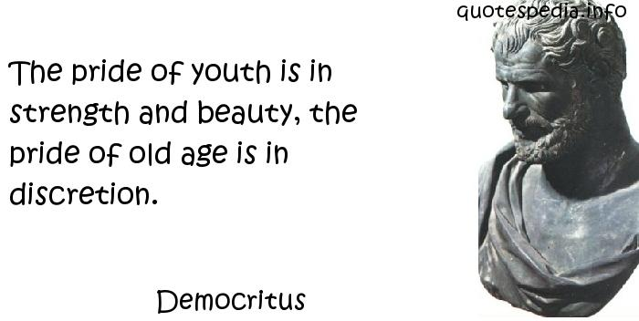 Democritus - The pride of youth is in strength and beauty, the pride of old age is in discretion.
