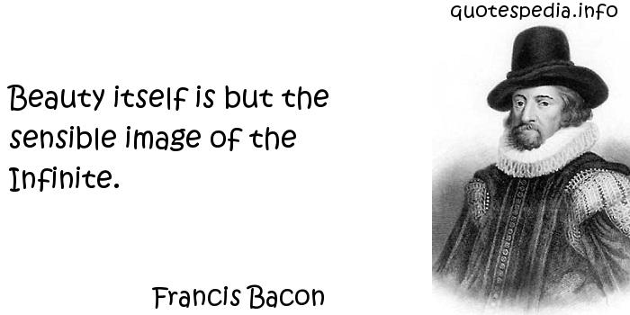 Francis Bacon - Beauty itself is but the sensible image of the Infinite.