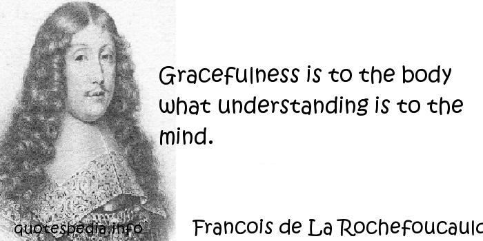 Francois de La Rochefoucauld - Gracefulness is to the body what understanding is to the mind.