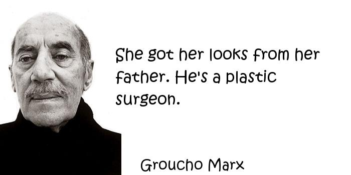 Groucho Marx - She got her looks from her father. He's a plastic surgeon.