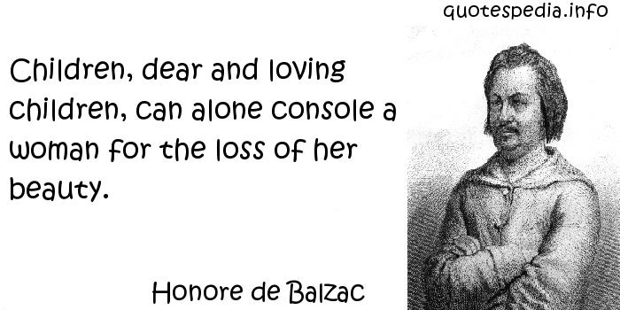 Honore de Balzac - Children, dear and loving children, can alone console a woman for the loss of her beauty.