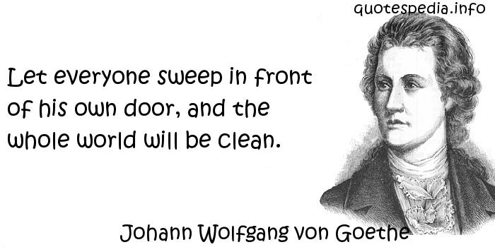 Johann Wolfgang von Goethe - Let everyone sweep in front of his own door, and the whole world will be clean.