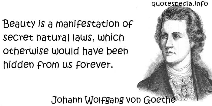 Johann Wolfgang von Goethe - Beauty is a manifestation of secret natural laws, which otherwise would have been hidden from us forever.